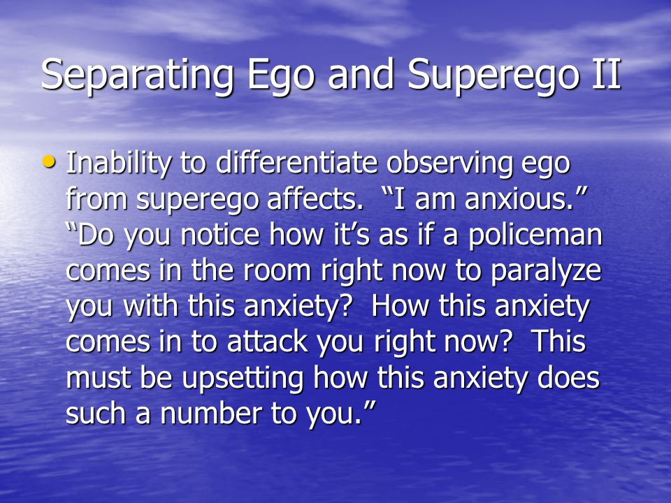 """Separating Ego and Superego II Inability to differentiate observing ego from superego affects. """"I am anxious."""" """"Do you notice how it's as if a policem"""