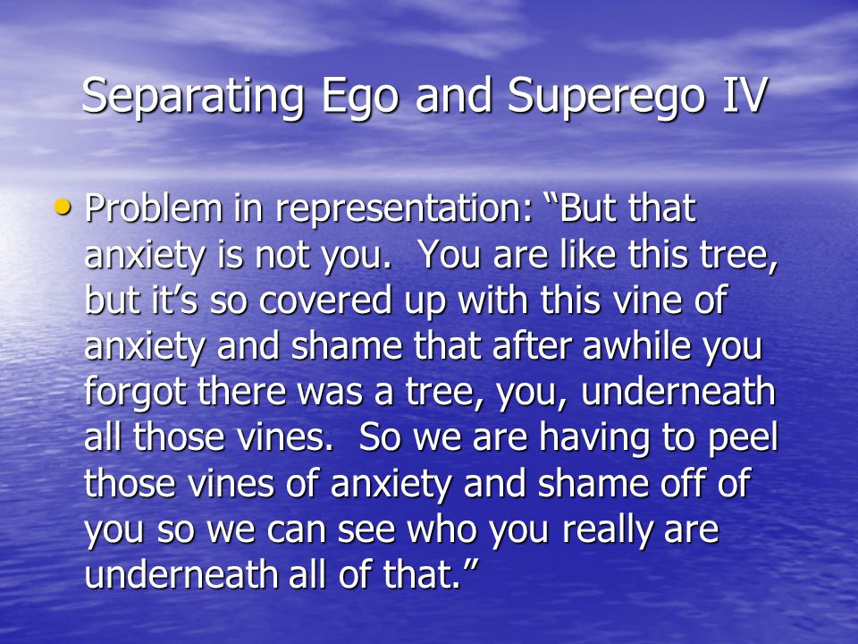 """Separating Ego and Superego IV Separating Ego and Superego IV Problem in representation: """"But that anxiety is not you. You are like this tree, but it'"""