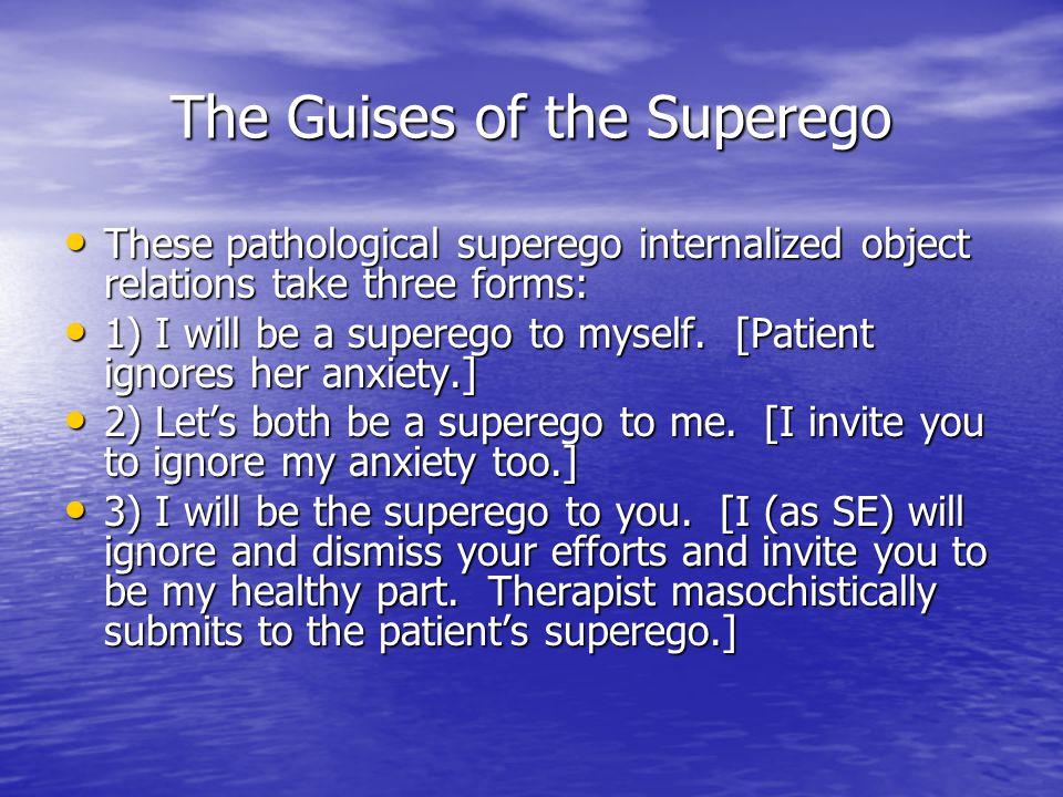 The Guises of the Superego These pathological superego internalized object relations take three forms: These pathological superego internalized object