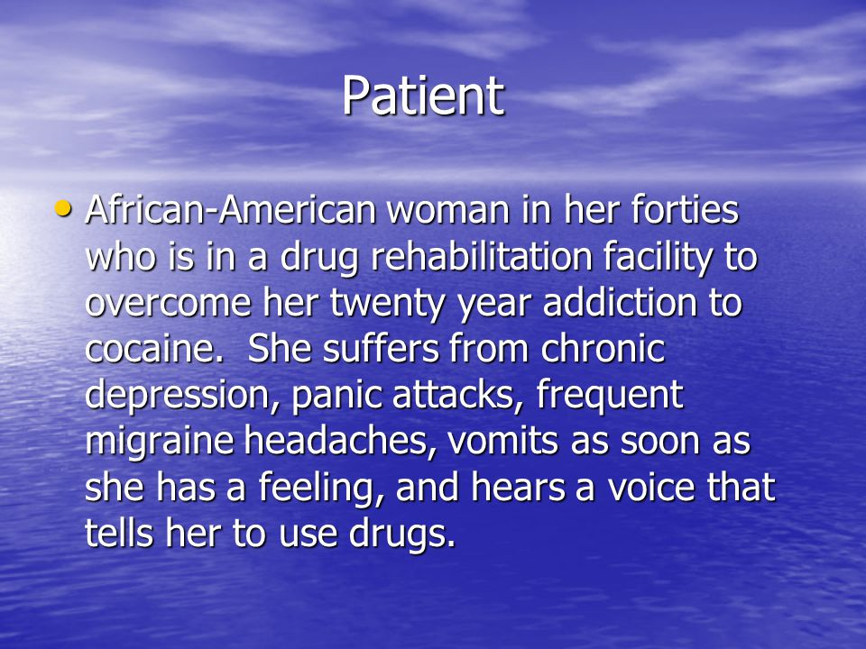 Patient Patient African-American woman in her forties who is in a drug rehabilitation facility to overcome her twenty year addiction to cocaine. She s