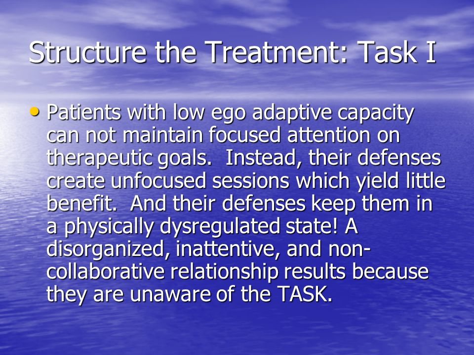 Structure the Treatment: Task I Patients with low ego adaptive capacity can not maintain focused attention on therapeutic goals. Instead, their defens