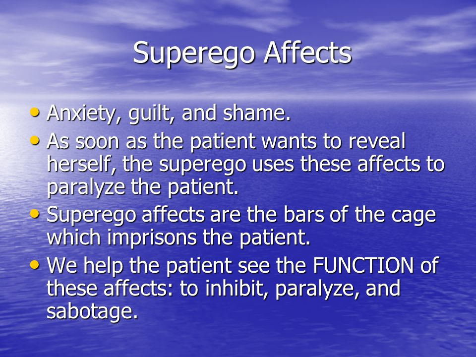 Superego Affects Superego Affects Anxiety, guilt, and shame. Anxiety, guilt, and shame. As soon as the patient wants to reveal herself, the superego u