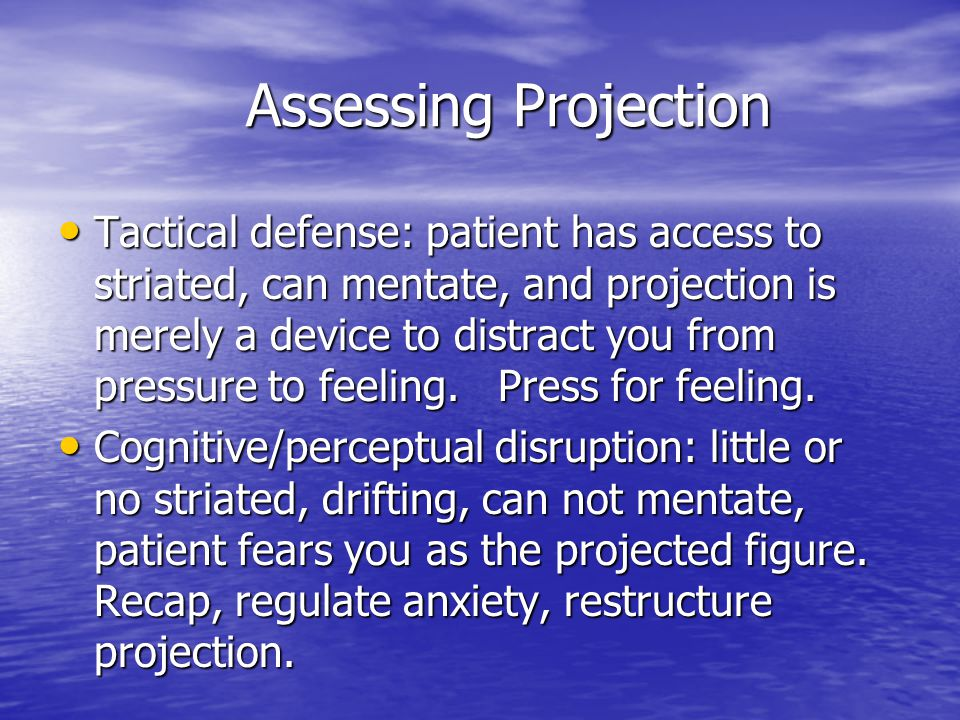 Assessing Projection Assessing Projection Tactical defense: patient has access to striated, can mentate, and projection is merely a device to distract