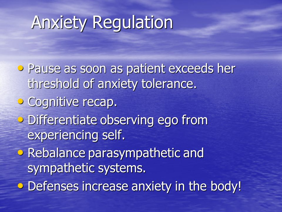Anxiety Regulation Pause as soon as patient exceeds her threshold of anxiety tolerance. Pause as soon as patient exceeds her threshold of anxiety tole