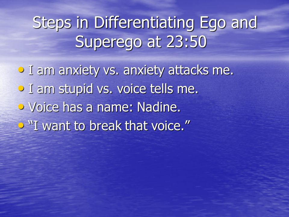 Steps in Differentiating Ego and Superego at 23:50 Steps in Differentiating Ego and Superego at 23:50 I am anxiety vs. anxiety attacks me. I am anxiet