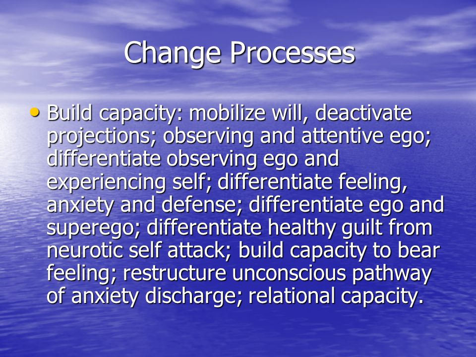 Change Processes Build capacity: mobilize will, deactivate projections; observing and attentive ego; differentiate observing ego and experiencing self
