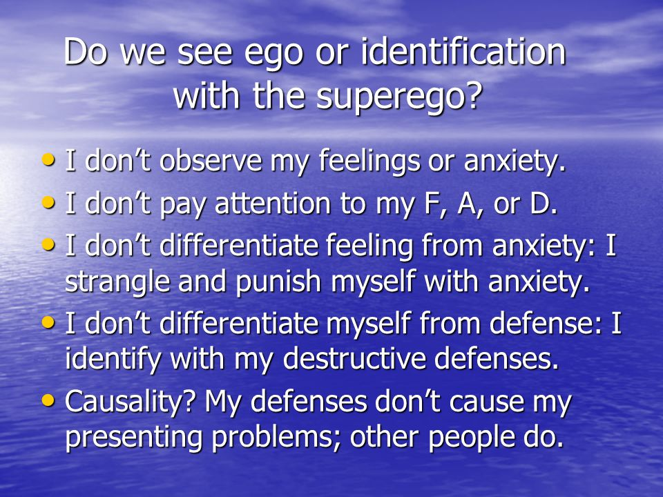 Do we see ego or identification with the superego? Do we see ego or identification with the superego? I don't observe my feelings or anxiety. I don't