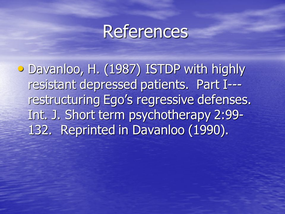 References Davanloo, H. (1987) ISTDP with highly resistant depressed patients. Part I--- restructuring Ego's regressive defenses. Int. J. Short term p