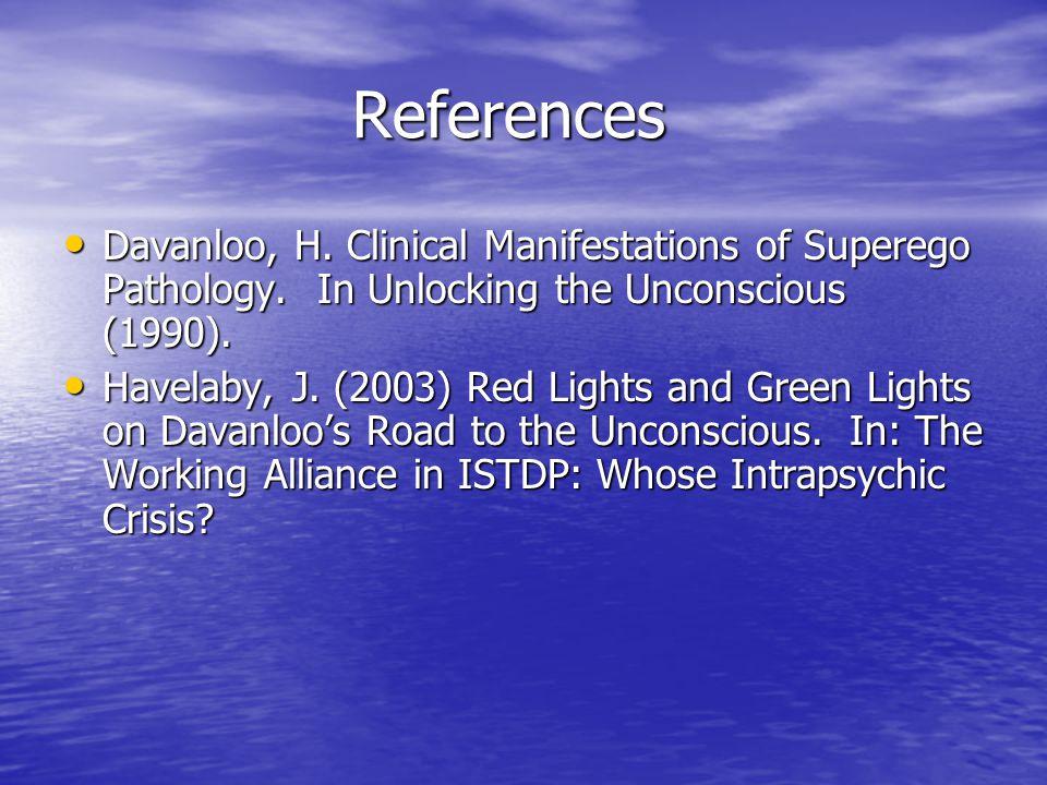 References References Davanloo, H. Clinical Manifestations of Superego Pathology. In Unlocking the Unconscious (1990). Davanloo, H. Clinical Manifesta