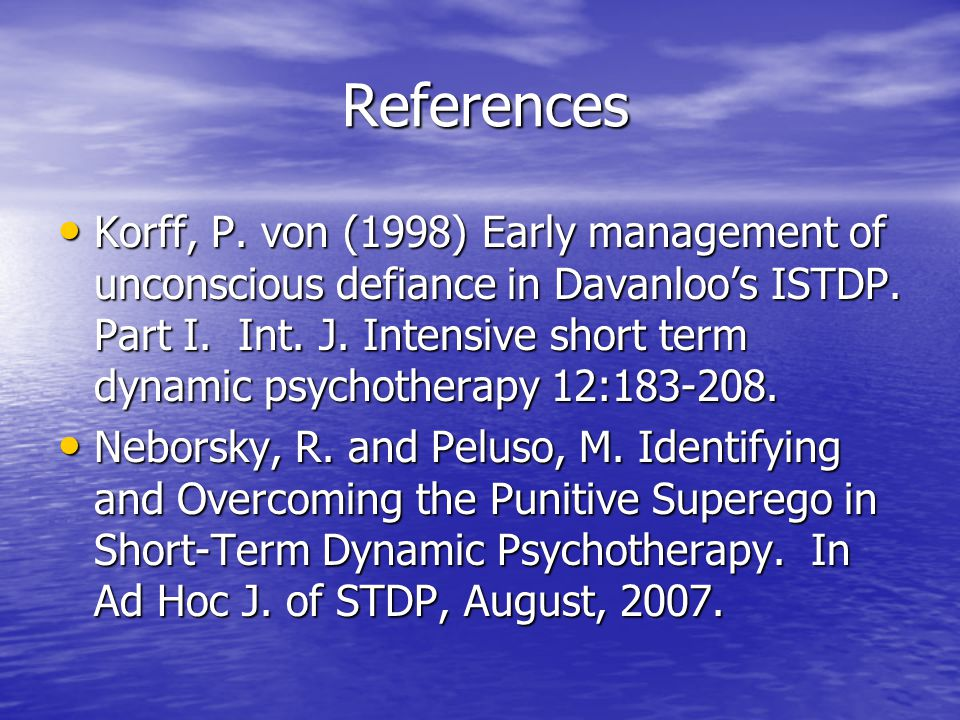 References References Korff, P. von (1998) Early management of unconscious defiance in Davanloo's ISTDP. Part I. Int. J. Intensive short term dynamic