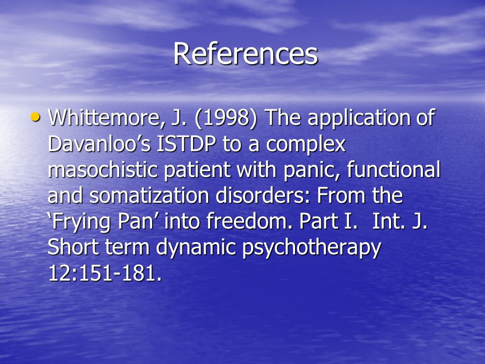 References References Whittemore, J. (1998) The application of Davanloo's ISTDP to a complex masochistic patient with panic, functional and somatizati