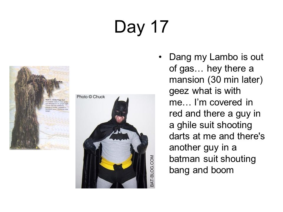 Day 17 Dang my Lambo is out of gas… hey there a mansion (30 min later) geez what is with me… I'm covered in red and there a guy in a ghile suit shooting darts at me and there s another guy in a batman suit shouting bang and boom