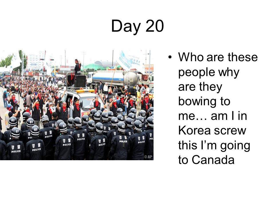 Day 20 Who are these people why are they bowing to me… am I in Korea screw this I'm going to Canada