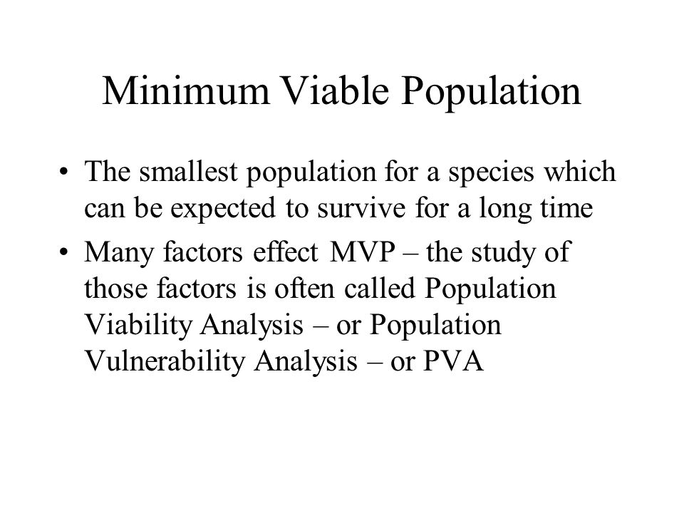 Minimum Viable Population The smallest population for a species which can be expected to survive for a long time Many factors effect MVP – the study of those factors is often called Population Viability Analysis – or Population Vulnerability Analysis – or PVA
