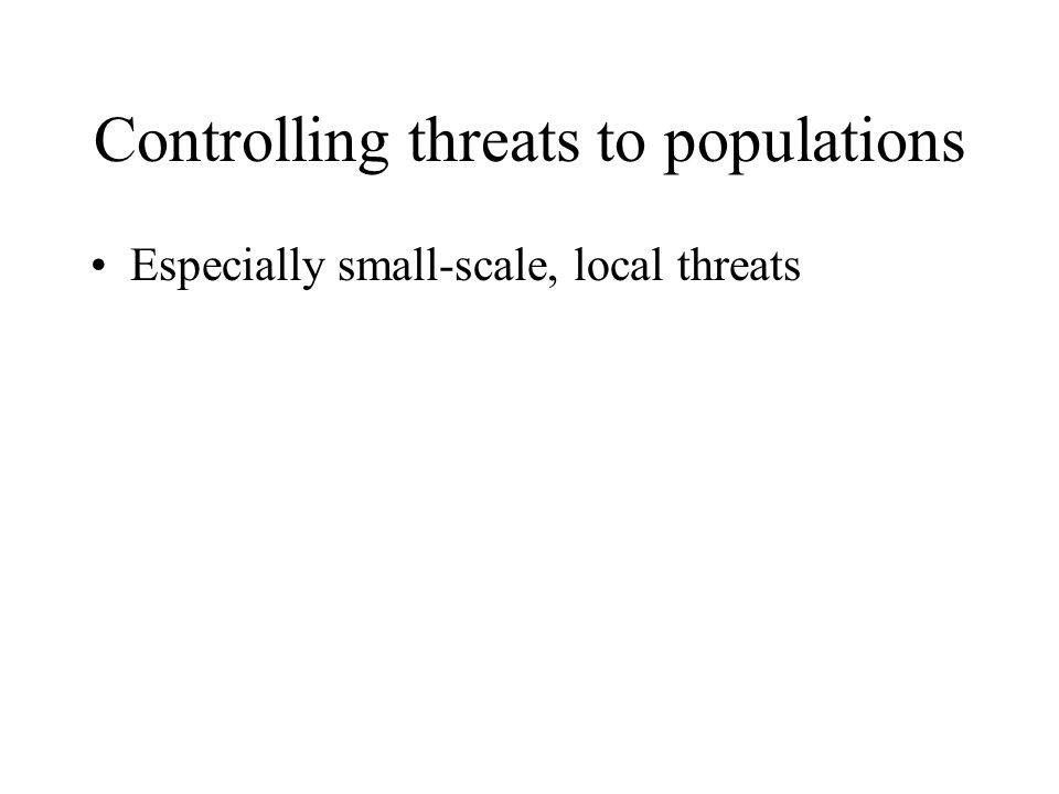 Controlling threats to populations Especially small-scale, local threats