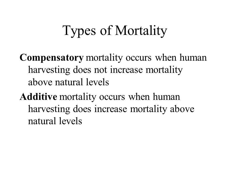 Types of Mortality Compensatory mortality occurs when human harvesting does not increase mortality above natural levels Additive mortality occurs when