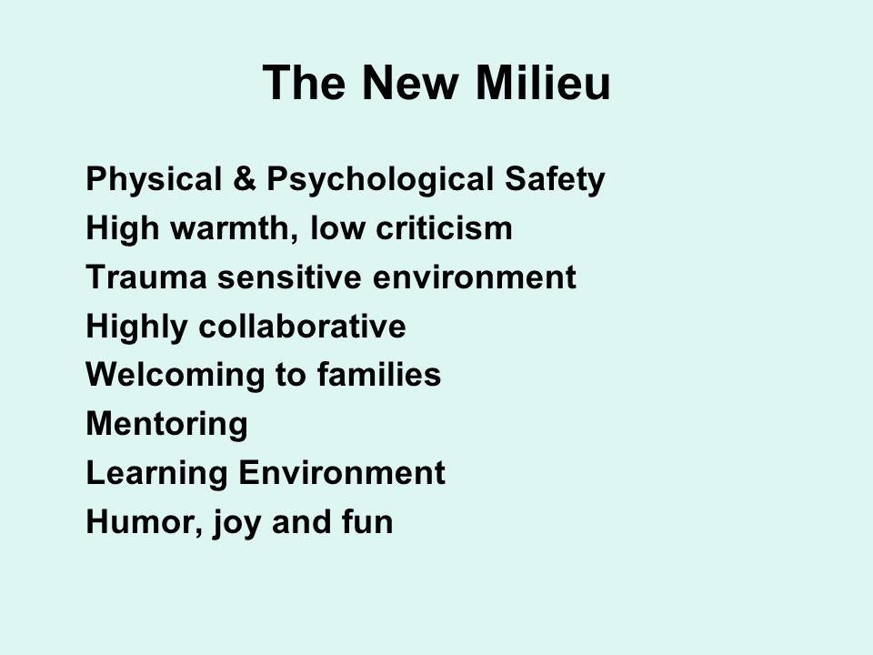 The New Milieu  Physical & Psychological Safety  High warmth, low criticism  Trauma sensitive environment  Highly collaborative  Welcoming to families  Mentoring  Learning Environment  Humor, joy and fun