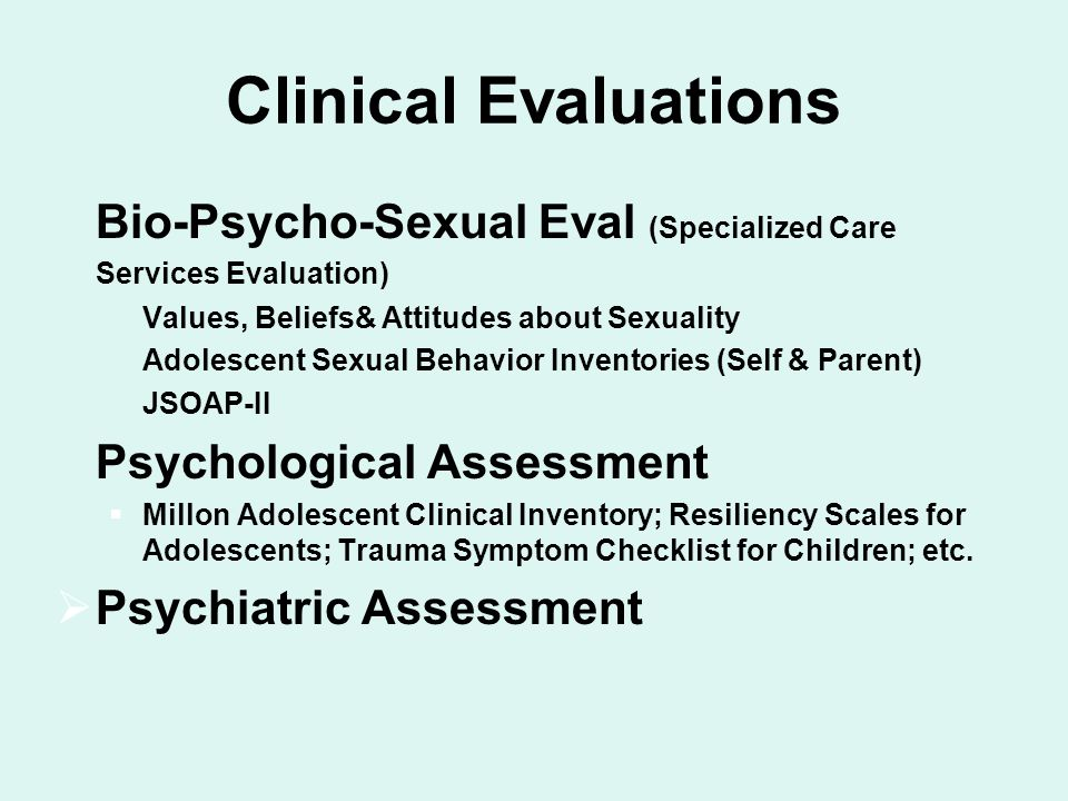 Clinical Evaluations  Bio-Psycho-Sexual Eval (Specialized Care Services Evaluation)  Values, Beliefs& Attitudes about Sexuality  Adolescent Sexual Behavior Inventories (Self & Parent)  JSOAP-II  Psychological Assessment  Millon Adolescent Clinical Inventory; Resiliency Scales for Adolescents; Trauma Symptom Checklist for Children; etc.