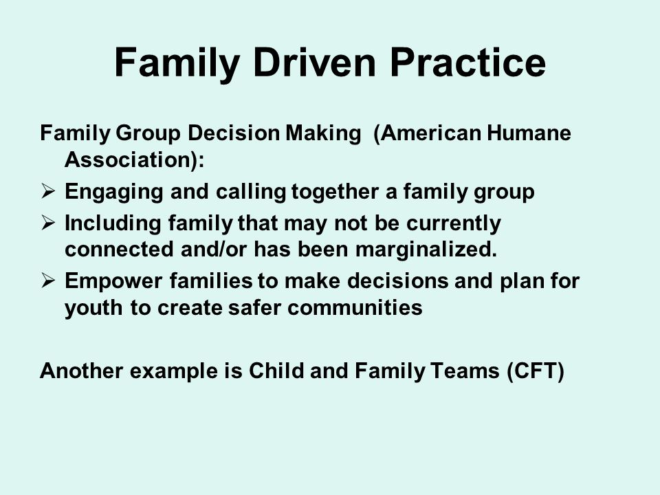 Family Driven Practice Family Group Decision Making (American Humane Association):  Engaging and calling together a family group  Including family that may not be currently connected and/or has been marginalized.
