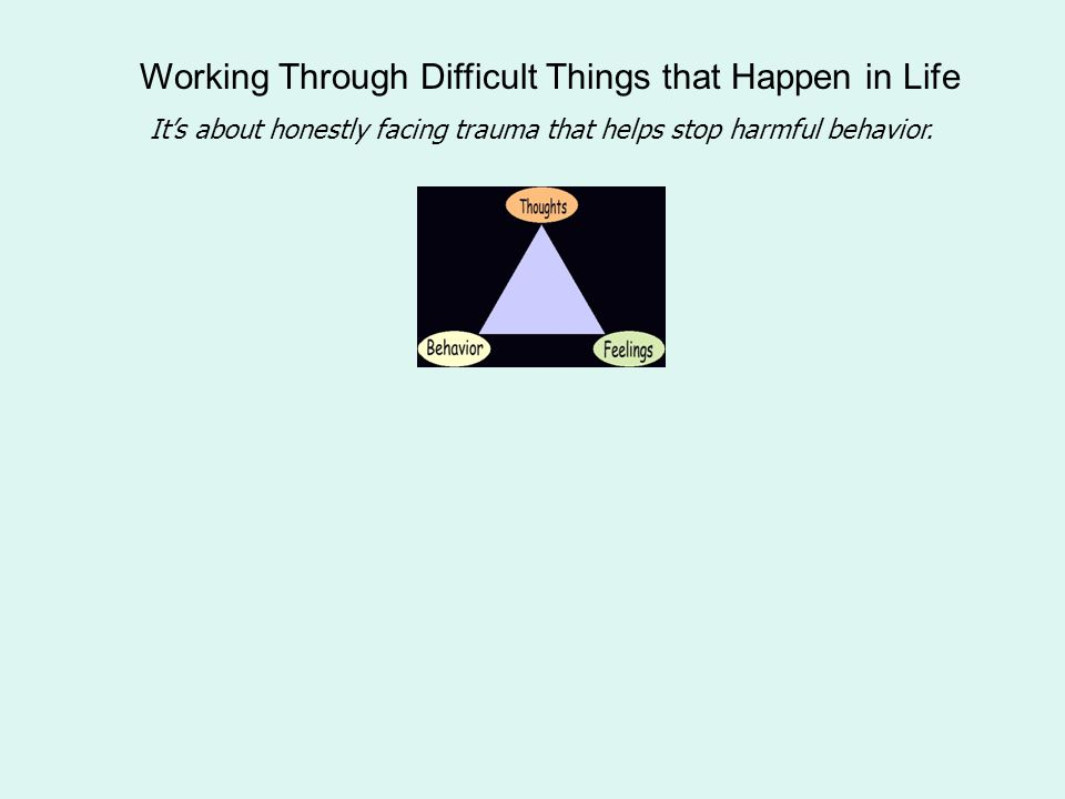Working Through Difficult Things that Happen in Life It's about honestly facing trauma that helps stop harmful behavior.