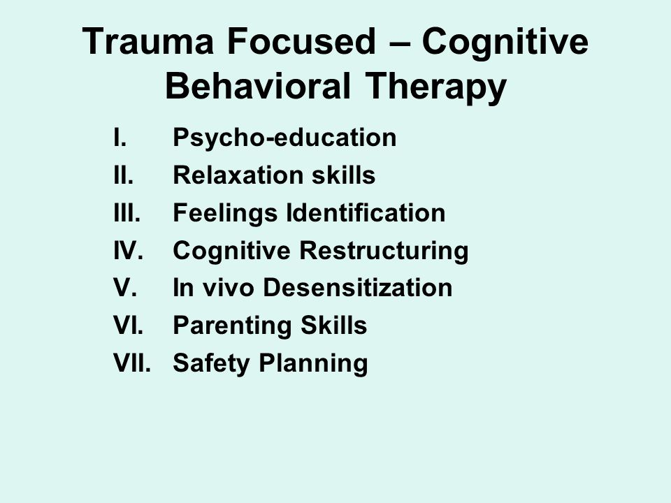Trauma Focused – Cognitive Behavioral Therapy I.Psycho-education II.Relaxation skills III.Feelings Identification IV.Cognitive Restructuring V.In vivo Desensitization VI.Parenting Skills VII.Safety Planning