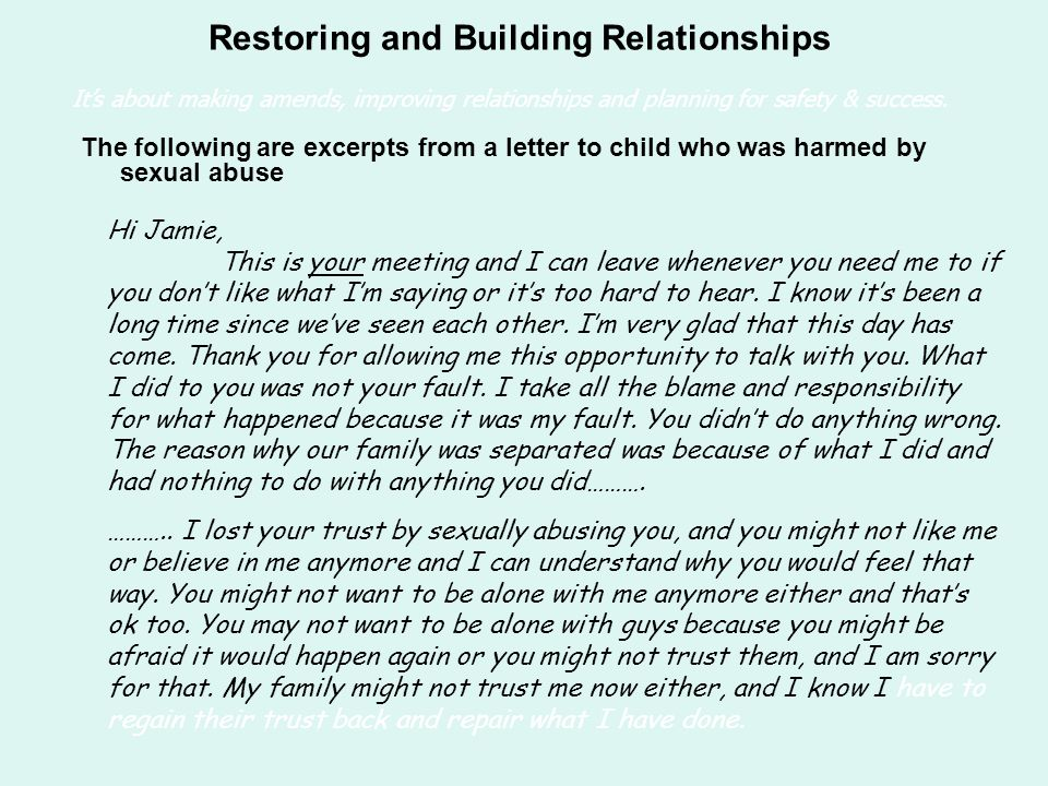 The following are excerpts from a letter to child who was harmed by sexual abuse Restoring and Building Relationships Hi Jamie, This is your meeting and I can leave whenever you need me to if you don't like what I'm saying or it's too hard to hear.