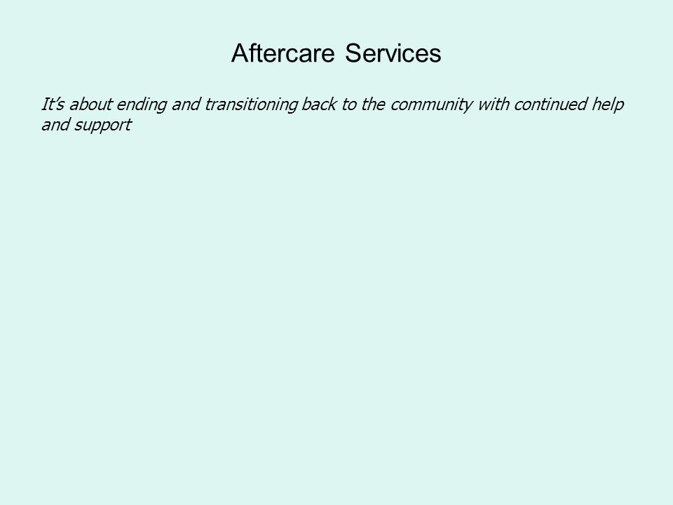 Aftercare Services It's about ending and transitioning back to the community with continued help and support