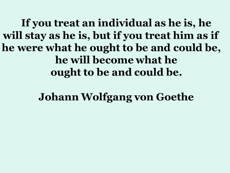 If you treat an individual as he is, he will stay as he is, but if you treat him as if he were what he ought to be and could be, he will become what he ought to be and could be.