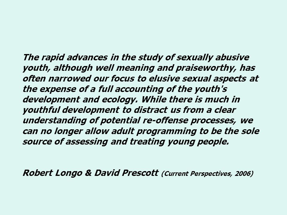 The rapid advances in the study of sexually abusive youth, although well meaning and praiseworthy, has often narrowed our focus to elusive sexual aspects at the expense of a full accounting of the youth s development and ecology.