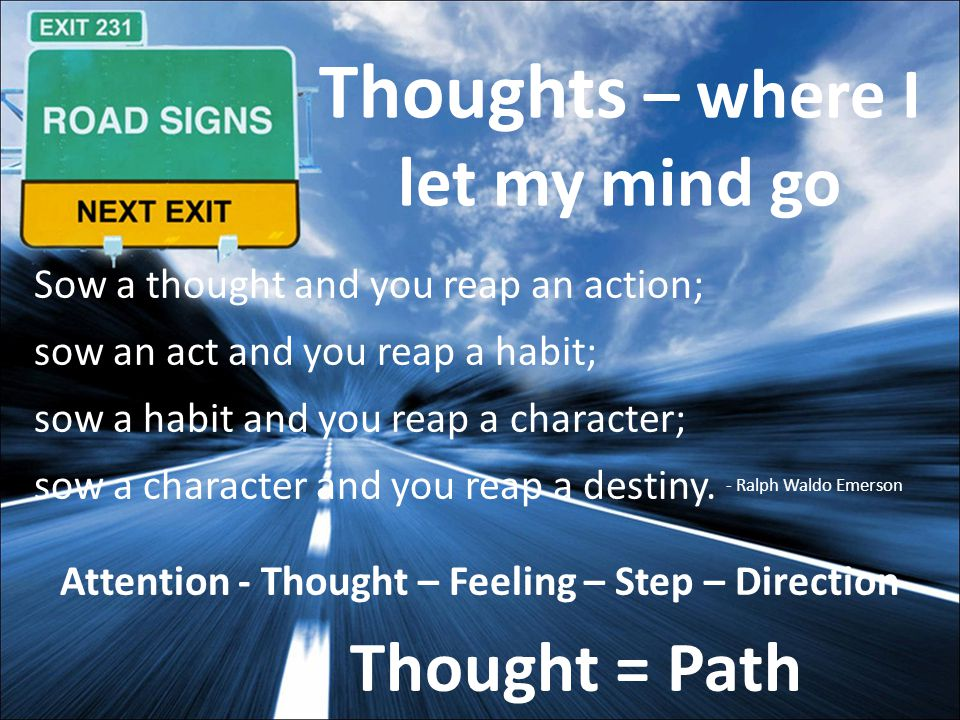 Thoughts – where I let my mind go Sow a thought and you reap an action; sow an act and you reap a habit; sow a habit and you reap a character; sow a character and you reap a destiny.