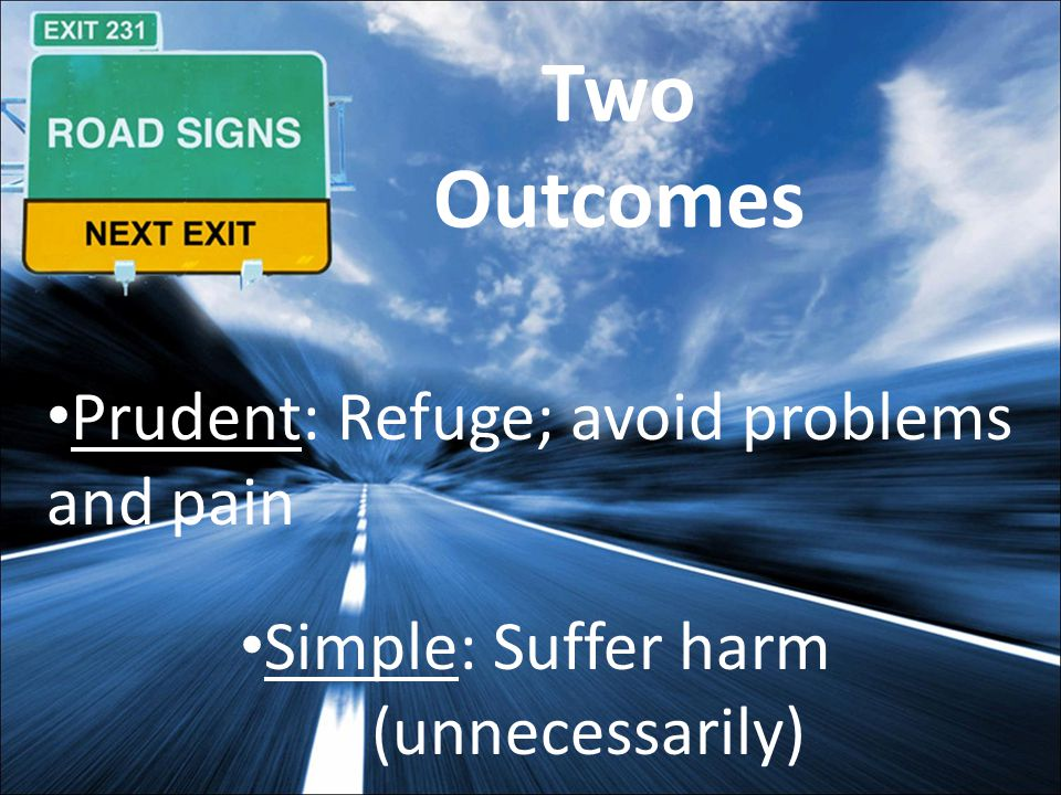 Two Outcomes Prudent: Refuge; avoid problems and pain Simple: Suffer harm (unnecessarily)