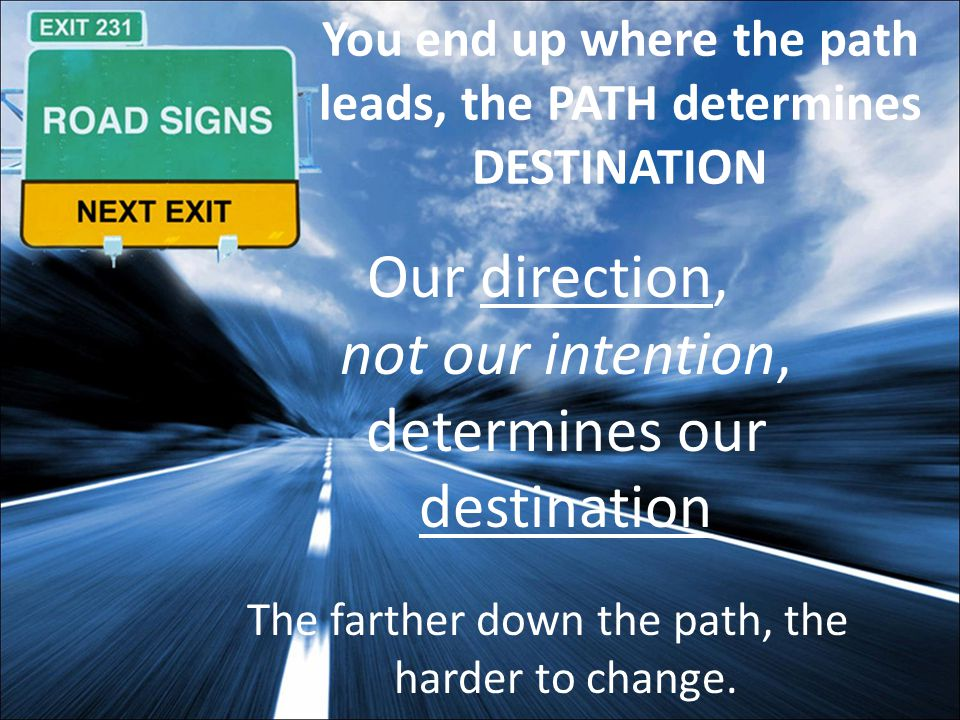 You end up where the path leads, the PATH determines DESTINATION Our direction, not our intention, determines our destination The farther down the path, the harder to change.