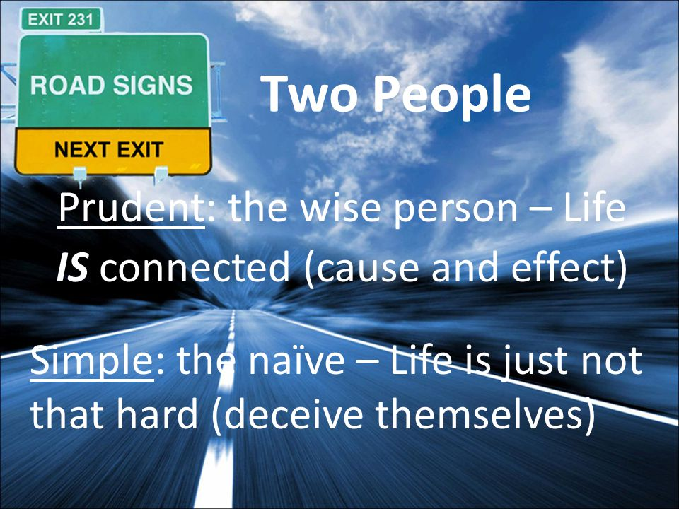 Two People Prudent: the wise person – Life IS connected (cause and effect) Simple: the naïve – Life is just not that hard (deceive themselves)