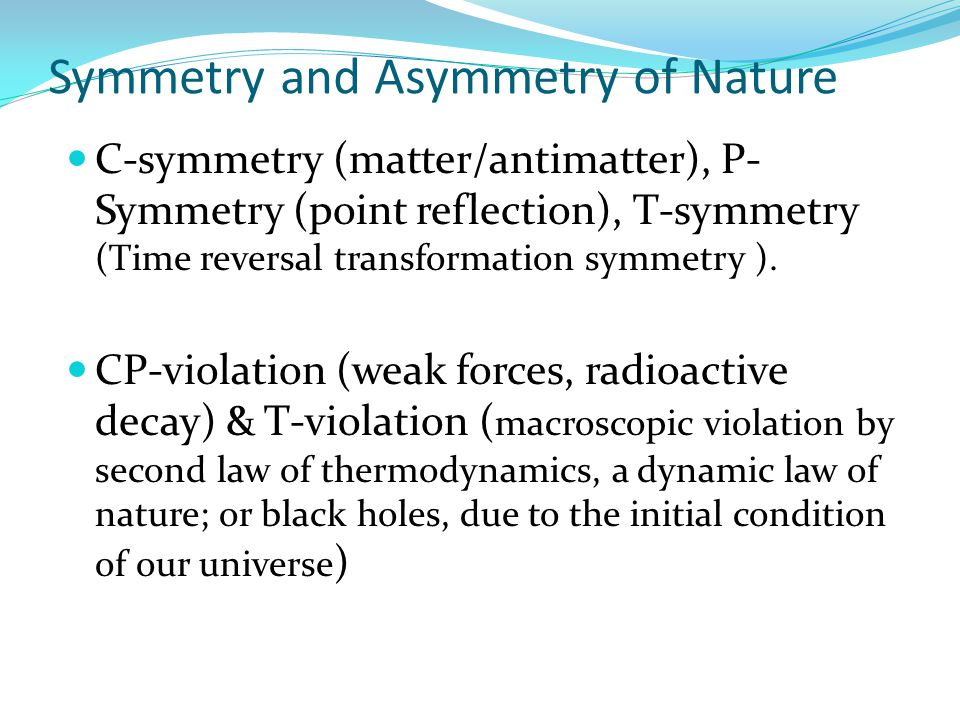 Symmetry and Asymmetry of Nature C-symmetry (matter/antimatter), P- Symmetry (point reflection), T-symmetry (Time reversal transformation symmetry ).