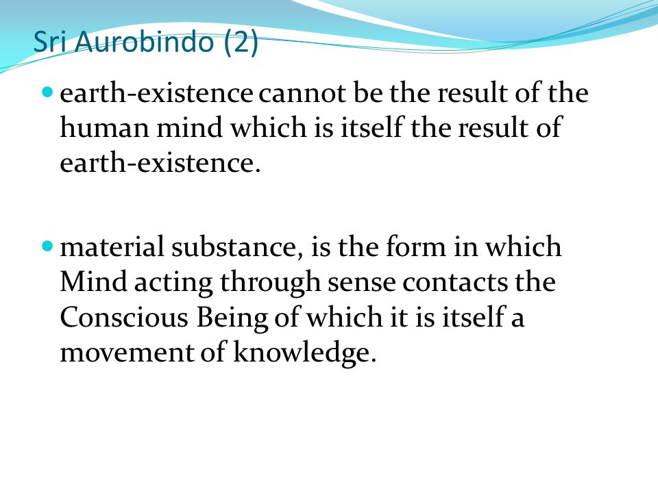 Sri Aurobindo (2) earth-existence cannot be the result of the human mind which is itself the result of earth-existence.