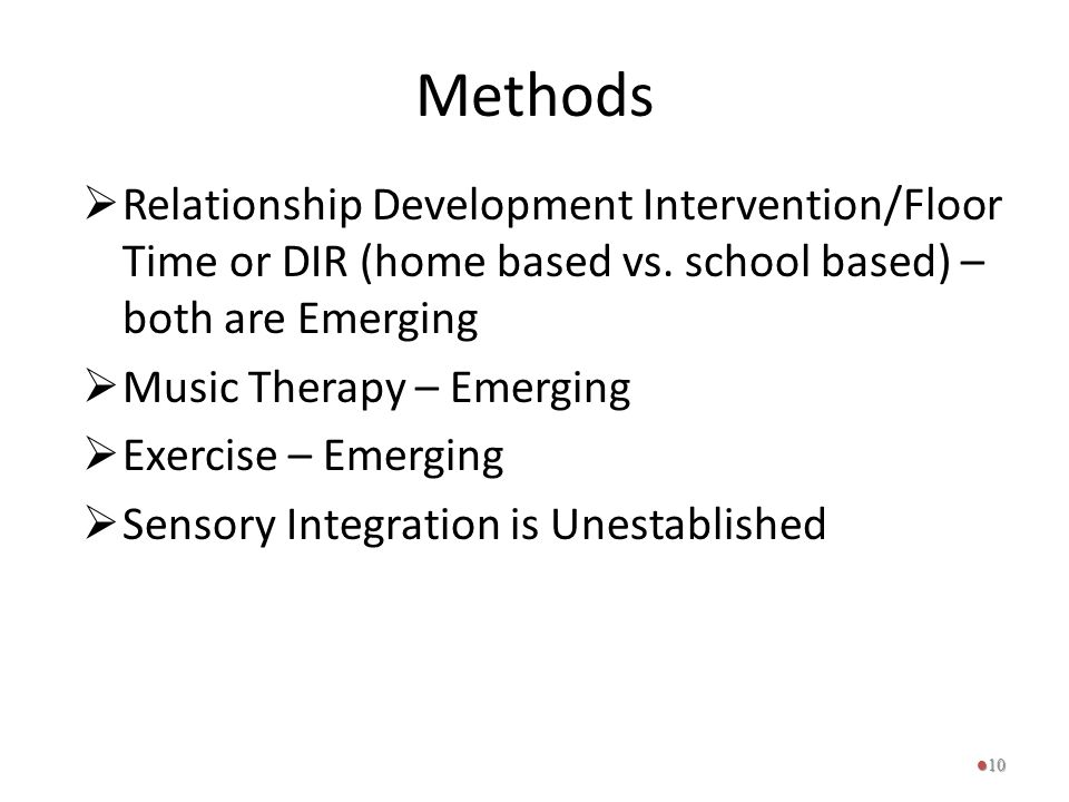 Methods  Relationship Development Intervention/Floor Time or DIR (home based vs. school based) – both are Emerging  Music Therapy – Emerging  Exerc