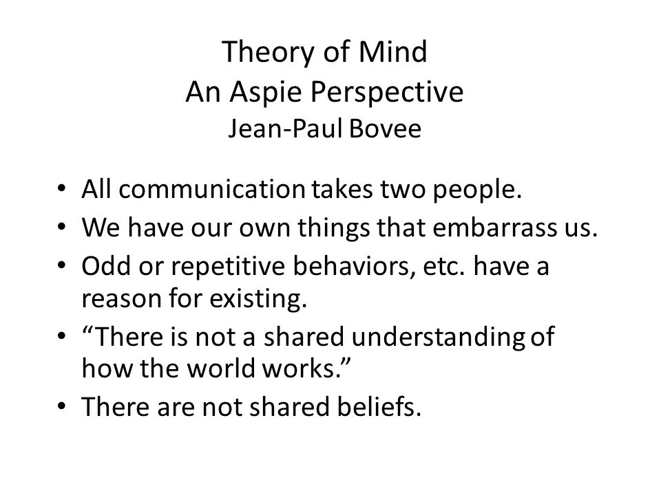 Theory of Mind An Aspie Perspective Jean-Paul Bovee All communication takes two people. We have our own things that embarrass us. Odd or repetitive be
