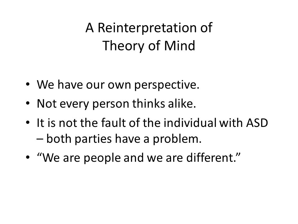 A Reinterpretation of Theory of Mind We have our own perspective. Not every person thinks alike. It is not the fault of the individual with ASD – both