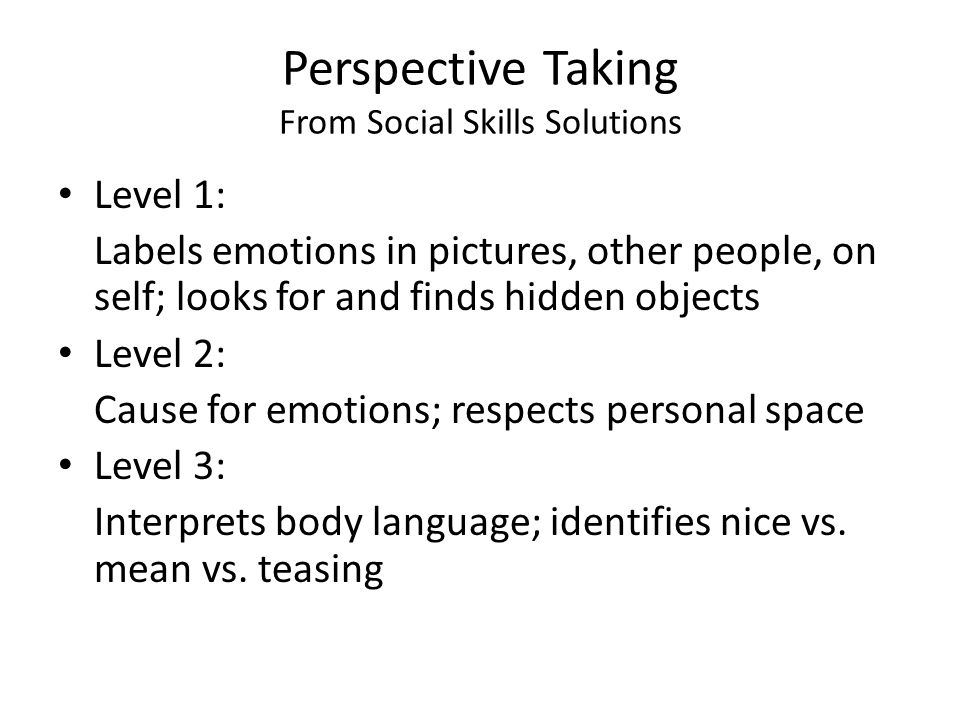 Perspective Taking From Social Skills Solutions Level 1: Labels emotions in pictures, other people, on self; looks for and finds hidden objects Level