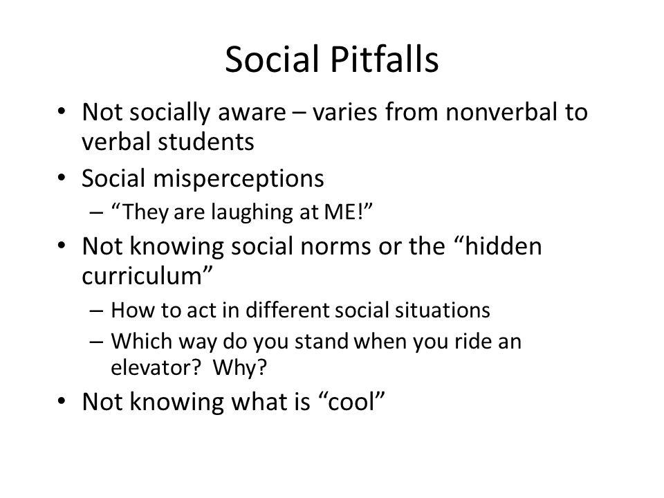 "Social Pitfalls Not socially aware – varies from nonverbal to verbal students Social misperceptions – ""They are laughing at ME!"" Not knowing social no"