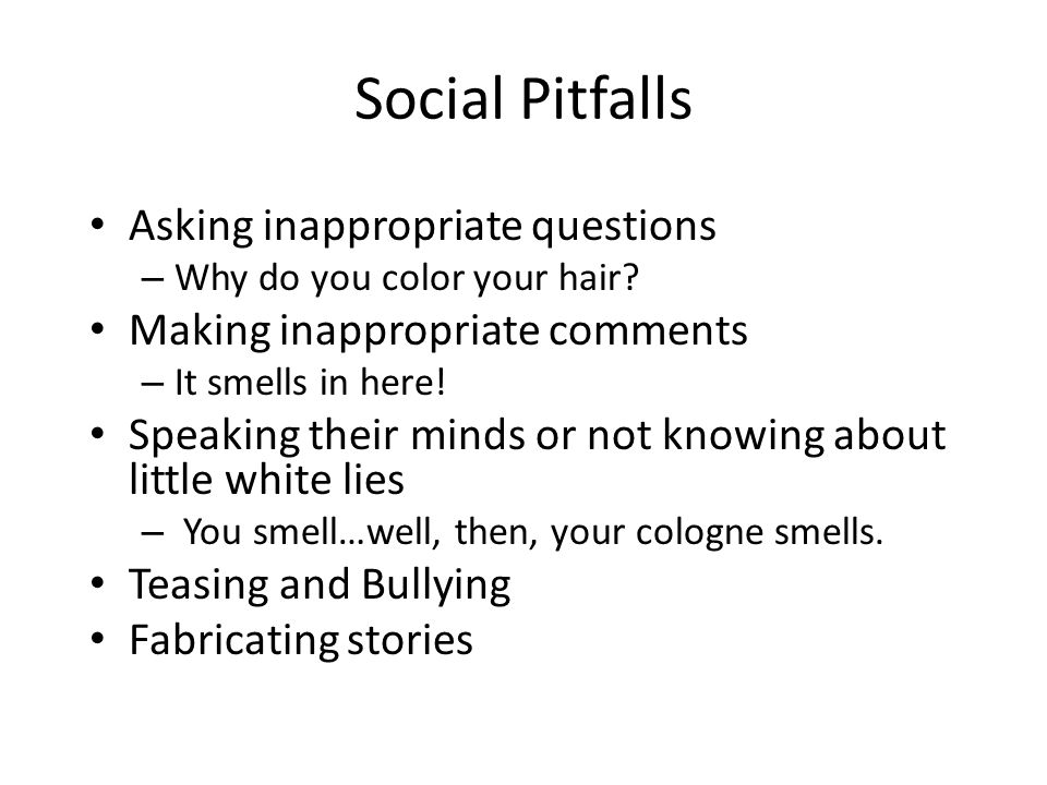 Social Pitfalls Asking inappropriate questions – Why do you color your hair? Making inappropriate comments – It smells in here! Speaking their minds o