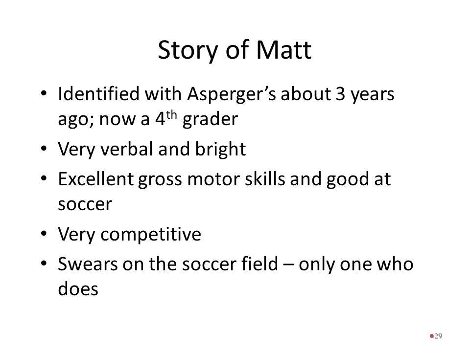 Story of Matt Identified with Asperger's about 3 years ago; now a 4 th grader Very verbal and bright Excellent gross motor skills and good at soccer V