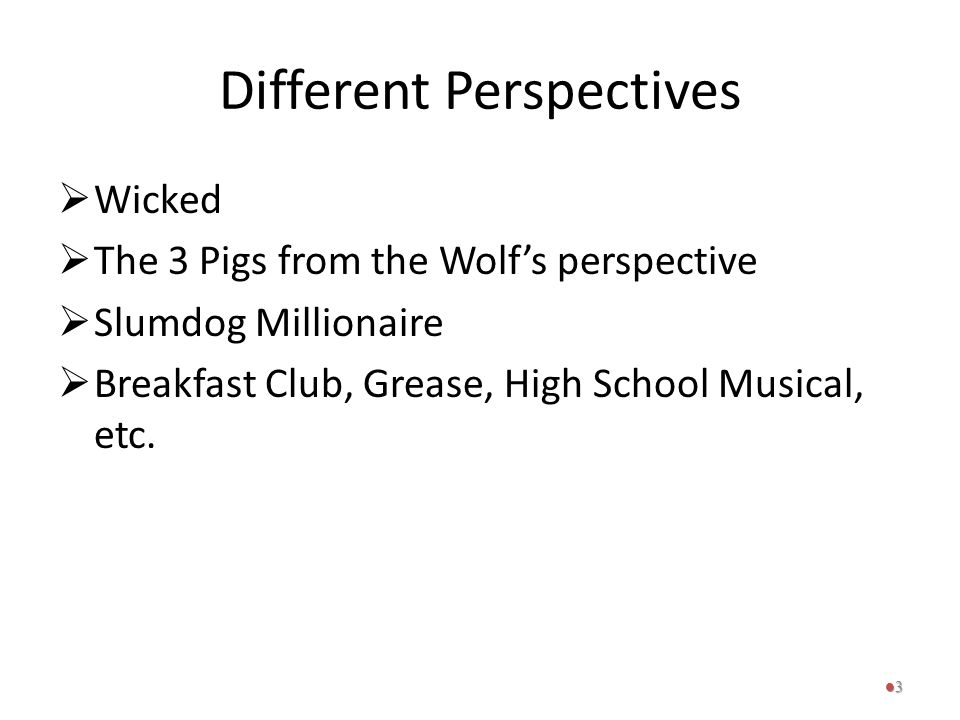 Different Perspectives  Wicked  The 3 Pigs from the Wolf's perspective  Slumdog Millionaire  Breakfast Club, Grease, High School Musical, etc. 3