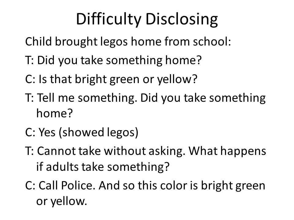 Difficulty Disclosing Child brought legos home from school: T: Did you take something home? C: Is that bright green or yellow? T: Tell me something. D