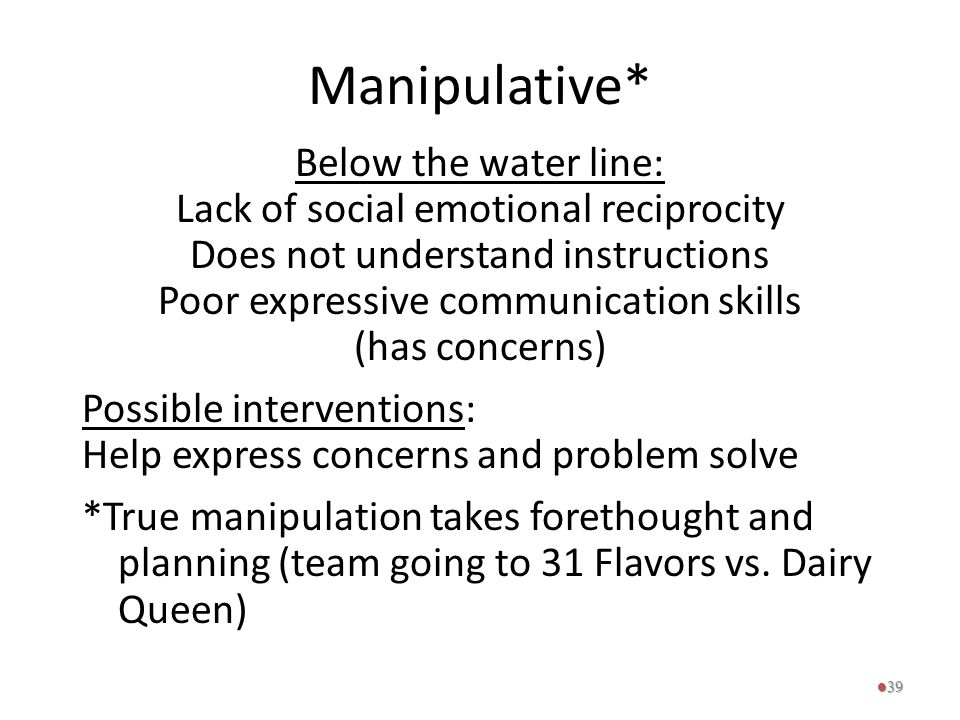 Manipulative* Below the water line: Lack of social emotional reciprocity Does not understand instructions Poor expressive communication skills (has co
