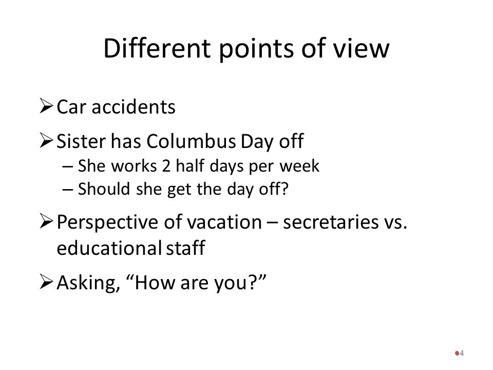 Different points of view  Car accidents  Sister has Columbus Day off – She works 2 half days per week – Should she get the day off?  Perspective of