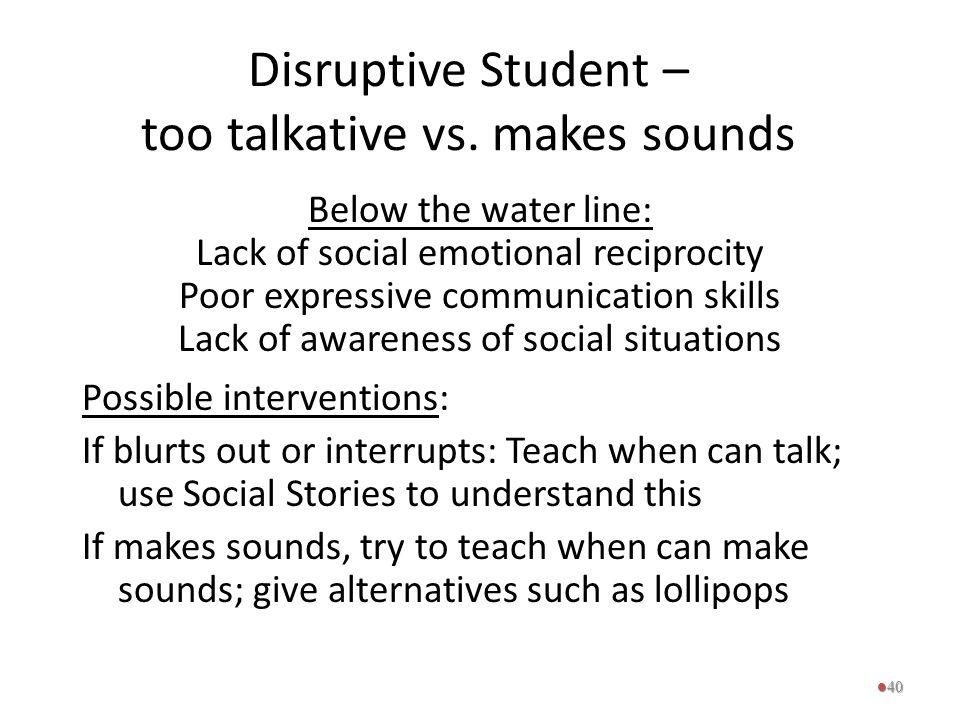 Disruptive Student – too talkative vs. makes sounds Below the water line: Lack of social emotional reciprocity Poor expressive communication skills La