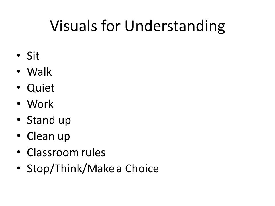 Visuals for Understanding Sit Walk Quiet Work Stand up Clean up Classroom rules Stop/Think/Make a Choice