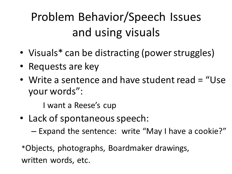 Problem Behavior/Speech Issues and using visuals Visuals* can be distracting (power struggles) Requests are key Write a sentence and have student read