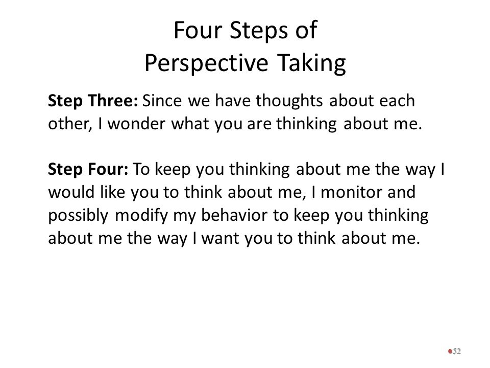 Four Steps of Perspective Taking Step Three: Since we have thoughts about each other, I wonder what you are thinking about me. Step Four: To keep you